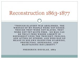 Reconstruction 1863 1877 THOUGH SLAVERY WAS ABOLISHED THE