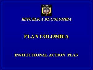 REPUBLICA DE COLOMBIA PLAN COLOMBIA INSTITUTIONAL ACTION PLAN