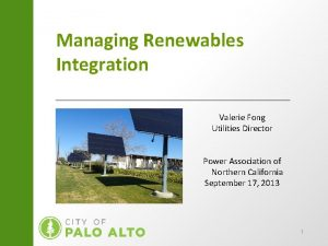 Managing Renewables Integration Valerie Fong Utilities Director Power
