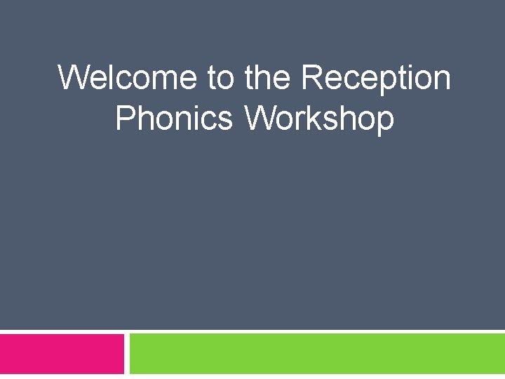 Welcome to the Reception Phonics Workshop Phonics v