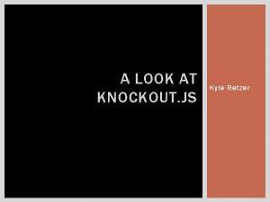 A LOOK AT KNOCKOUT JS Kyle Retzer ROADMAP