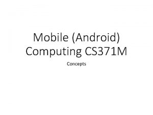 Mobile Android Computing CS 371 M Concepts Android