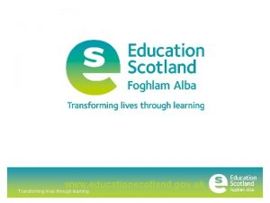 www educationscotland gov uk Transforming lives through learning