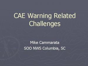 CAE Warning Related Challenges Mike Cammarata SOO NWS