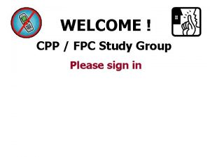 WELCOME CPP FPC Study Group Please sign in