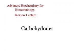 Advanced Biochemistry for Biotechnology Review Lecture Carbohydrates Carbohydrates