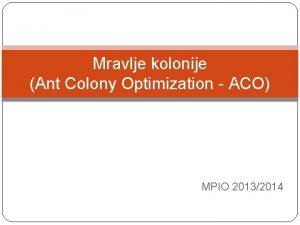 Mravlje kolonije Ant Colony Optimization ACO MPIO 20132014