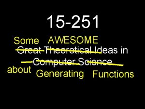 15 251 Some AWESOME Great Theoretical Ideas in