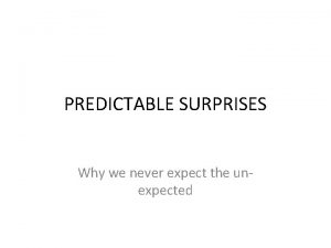 PREDICTABLE SURPRISES Why we never expect the unexpected