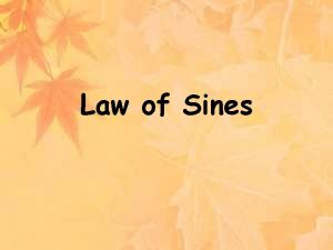 Law of Sines Objectives Use the Law of
