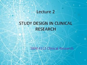 Lecture 2 STUDY DESIGN IN CLINICAL RESEARCH SBM