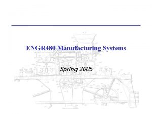 ENGR 480 Manufacturing Systems Spring 2005 ENGR 480