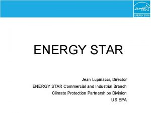ENERGY STAR Jean Lupinacci Director ENERGY STAR Commercial
