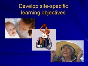 Develop sitespecific learning objectives Why SiteSpecific Objectives The