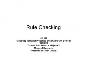 Rule Checking SLAM Checking Temporal Properties of Software
