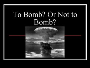 To Bomb Or Not to Bomb Yes we