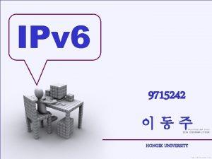 IPv 6 9715242 HONGIK UNIVERSITY IPv 4 IPv