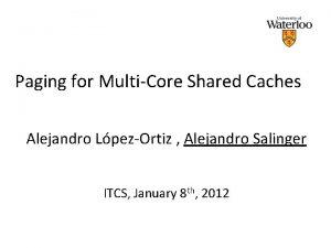 Paging for MultiCore Shared Caches Alejandro LpezOrtiz Alejandro