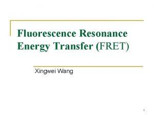 Fluorescence Resonance Energy Transfer FRET Xingwei Wang 1