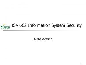 ISA 662 Information System Security Authentication 1 Chapter