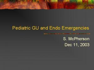 Pediatric GU and Endo Emergencies S Mc Pherson