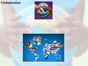 Globalization Globalization The process of accelerating engagement among