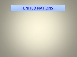 UNITED NATIONS The United Nations UN is an