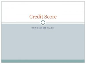 Credit Score CONSUMER MATH What is Credit How