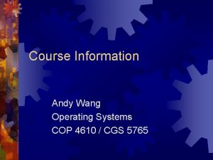 Course Information Andy Wang Operating Systems COP 4610