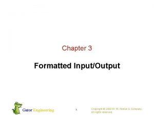 Chapter 3 Formatted InputOutput Gator Engineering 1 Copyright