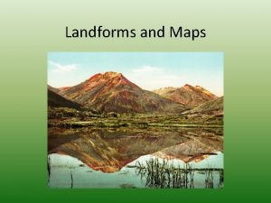 Landforms and Maps Landforms Many land features make