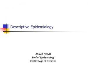 Descriptive Epidemiology Ahmed Mandil Prof of Epidemiology KSU