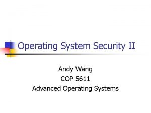 Operating System Security II Andy Wang COP 5611