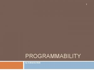 1 PROGRAMMABILITY by Adrienne Watt Objectives 2 Working