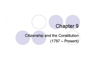 Chapter 9 Citizenship and the Constitution 1787 Present