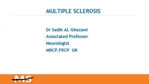 MULTIPLE SCLEROSIS Dr Sadik AL Ghazawi Associated Professor