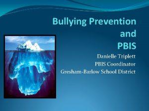 Bullying Prevention and PBIS Danielle Triplett PBIS Coordinator