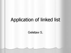 Application of linked list Geletaw S Linked list