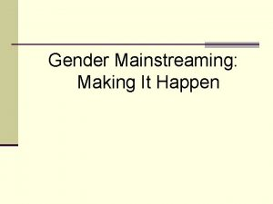Gender Mainstreaming Making It Happen Why are we