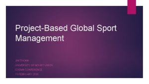 ProjectBased Global Sport Management JIM THOMA UNIVERSITY OF