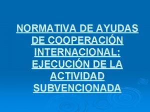 NORMATIVA DE AYUDAS DE COOPERACIN INTERNACIONAL EJECUCIN DE