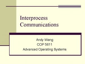 Interprocess Communications Andy Wang COP 5611 Advanced Operating