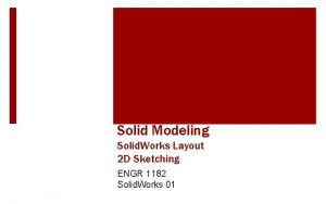 Solid Modeling Solid Works Layout 2 D Sketching