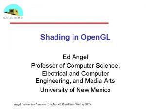 Shading in Open GL Ed Angel Professor of