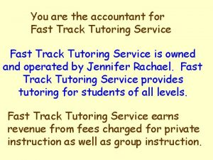 You are the accountant for Fast Track Tutoring