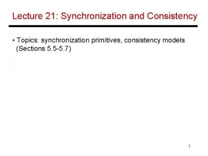 Lecture 21 Synchronization and Consistency Topics synchronization primitives