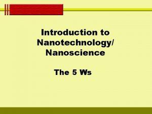 Introduction to Nanotechnology Nanoscience The 5 Ws WHO