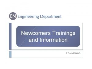 Newcomers Trainings and Information E PerrinEN GMS Agenda