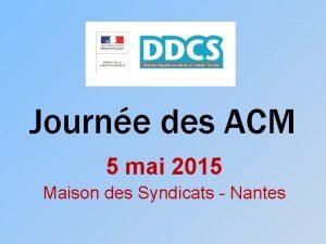 Journe des ACM 5 mai 2015 Maison des