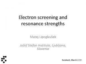 Electron screening and resonance strengths Matej Lipoglavek Joef